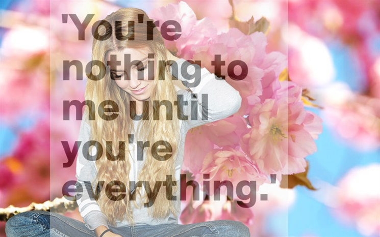 you're nothing to me until you're everything